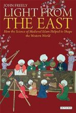 Light from the East : How the Science of Medieval Islam Helped to Shape the Western World - John Freely