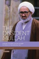 The Dissident Mullah : Ayatollah Montazeri and the Struggle for Reform in Revolutionary Iran - Ulrich von Schwerin