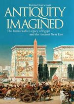Antiquity Imagined : The Remarkable Legacy of Egypt and the Ancient Near East - Robin Derricourt