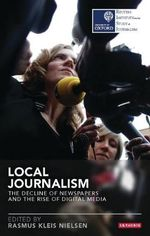Local Journalism : The Decline of Newspapers and the Rise of Digital Media