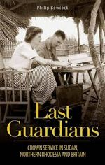 Last Guardians : Crown Service in Sudan, Northern Rhodesia and Britain - Philip Bowcock