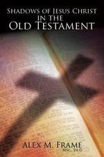 Shadows of Jesus Christ in the Old Testament - Alex M. Frame