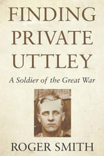 Finding Private Uttley : A Soldier of the Great War - Roger Smith
