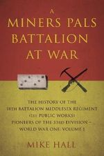 A Miners Pals Battalion at War : The History of the 18th Battalion Middlesex Regiment (1st Public Works) Pioneers of the 33rd Division - World War One: Volume 1 - Mike Hall