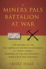 A Miners Pals Battalion at War : The History of the 18th Battalion Middlesex Regiment (1st Public Works) Pioneers of the 33rd Division - World War One: Volume 2 - Mike Hall