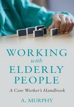 Working with Elderly People : A Care Worker's Handbook - A. Murphy