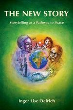 The New Story : Storytelling as a Pathway to Peace - Inger Lise Oelrich