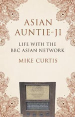 Asian Auntie-Ji : Life with the BBC Asian Network - Mike Curtis