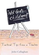 Not Goats... Children! : Tactical Tips from a Teacher - John Callaghan