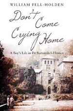 Don't Come Crying Home : A Boy's Life in Dr Barnardo's Homes - William Fell-Holden