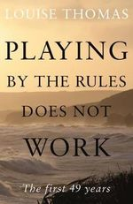 Playing by the Rules Does Not Work : The First 49 Years - Louise Thomas