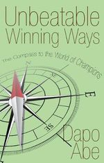 Unbeatable Winning Ways : The Compass to World of Champions - Dapo Abe