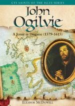 John Ogilvie : A Jesuit in Disguise, 1579-1615 - Eleanor McDowell