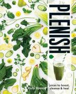 Plenish : Juices to Boost, Cleanse & Heal - Kara Rosen