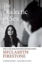 The Dialectic of Sex : The Case for Feminist Revolution - Shulamith Firestone