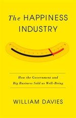 The Happiness Industry : How the Government and Big Business Sold Us Well-Being - William Davies