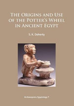 The Origins and Use of the Potter's Wheel in Ancient Egypt 2015 : Archaeopress Egyptology - Sarah Doherty