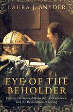 Eye of the Beholder : Johannes Vermeer, Antoni van Leeuwenhoek, and the Reinvention of Seeing - Laura J. Snyder