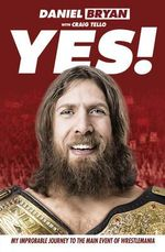 Yes! : My Improbable Journey to the Main Event of Wrestlemania - Daniel Bryan