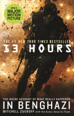 13 Hours : The Explosive Inside Story of How Six Men Fought off the Benghazi Terror Attack - Mitchell Zuckoff