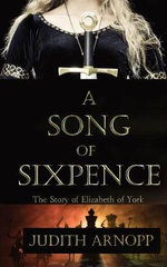 A Song of Sixpence : The Story of Elizabeth of York and Perkin Warbeck - Judith Arnopp