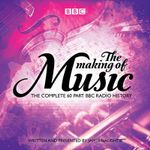 The Making of Music : The Complete Landmark BBC Radio 4 Series - James Naughtie