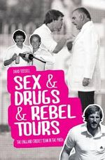 Sex & Drugs & Rebel Tours : The England Cricket Team in the 1980s - David Tossell