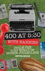 Four Hundred Words at Five-Thirty with 'Nannies' : Inside the Lost World of Sports Journalism - Peter Bills