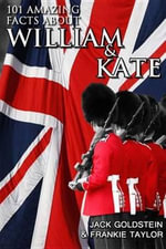 101 Amazing Facts about William and Kate : ...and their children! - Jack Goldstein