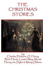 The Christmas Stories : Classic Christmas Stories from History's Greatest Authors - Charles Dickens