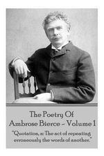 Ambrose Bierce - The Poetry of Ambrose Bierce - Volume 1 : Quotation, N: The Act of Repeating Erroneously the Words of Another. - Ambrose Bierce