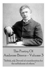 Ambrose Bierce - The Poetry of Ambrose Bierce - Volume 3 : Selfish, Adj: Devoid of Consideration for the Selfishness of Others. - Ambrose Bierce