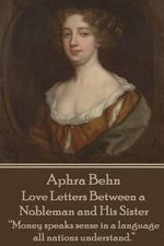 Aphra Behn - Love Letters Between a Nobleman and His Sister : Money Speaks Sense in a Language All Nations Understand. - Aphra Behn