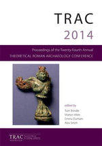 TRAC 2014 : Proceedings of the Twenty Fourth Theoretical Roman Archaeology Conference, Reading