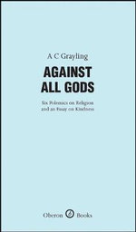 Against All Gods : Six Polemics on Religion and an Essay on Kindness - A. C. Grayling