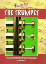Learn to Play the Trumpet : An Illustrated Step-By-Step Instructional Guide - Frank Cappelli