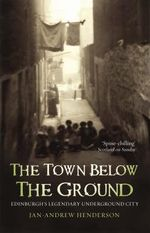The Town Below the Ground : Edinburgh's Legendary Underground City - Jan-Andrew Henderson