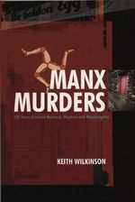 Manx Murders : 150 Years of Island Madness, Mayhem and Manslaughter - Keith Wilkinson