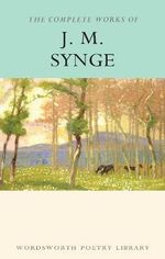 The Complete Works of J.M. Synge : Wordsworth Poetry Library - J. M. Synge