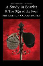 A Study in Scarlet & the Sign of the Four : Wordsworth Classics - Sir Arthur Conan Doyle