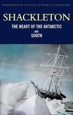 The Heart of the Antarctic and South : Wordsworth Classics of World Literature - Sir Ernest Henry Shackleton