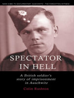 Spectator in Hell - A British Soldier's Story of Imprisonment in Auschwitz : A British Soldier's Extraordinary Story of Imprisonment in Auschwitz - Colin Rushton