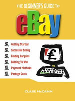 The Beginner's Guide to Buying and Selling on Ebay : Getting Started, Successful Selling, Finding Bargains, Bidding to Win, Payment Methods, Postage Co - Clare McCann