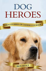 Dog Heroes : True Stories of Canine Courage - Ben Holt
