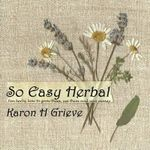 So Easy Herbal : Ten Herbs and How to Grow Them, Use Them and Save Money - Karon H. Grieve