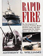 Rapid Fire : The Development of Automatic Cannon, Heavy Machine Guns and Their Ammunition for Armies, Navies and Air Forces - Anthony G. Williams