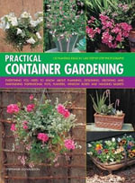 Practical Container Gardening : Everything You Need To Know About Planning, Designing, Growing and Maintaining Inspirational Pots, Planters, Window Boxes and Hanging Baskets - Stephanie Donaldson