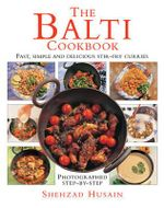 The Balti Cookbook : Fast, simple and delicious stir-fry curries photographed step-by-step - Shehzad Husain