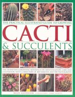 The Practical Illustrated Guide to Growing Cacti & Succulents : The Definitive Gardening Reference on Identification, Care and Cultivation With a Diretory of 400 Varieties and 700 Photographs - Miles Anderson