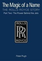 The Magic of a Name: Power Behind the Jets Pt. 2 : The Rolls-Royce Story - Peter Pugh